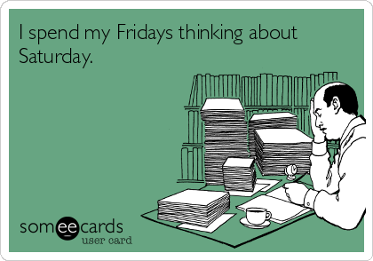 I spend my Fridays thinking about Saturday.