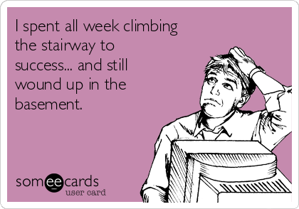 I spent all week climbing the stairway to success... and still wound up in the basement.