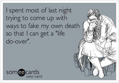 "I spent most of last night trying to come up with ways to fake my own death so that I can get a ""life do-over""."