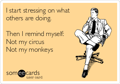 I start stressing on what others are doing.  Then I remind myself: Not my circus Not my monkeys