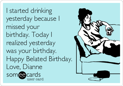 I started drinking  yesterday because I missed your birthday. Today I realized yesterday was your birthday.  Happy Belated Birthday.  Love, Dianne