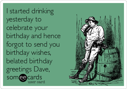 I started drinking yesterday to celebrate your birthday and hence forgot to send you birthday wishes, belated birthday greetings Dave,