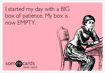 I started my day with a BIG box of patience. My box is now EMPTY.