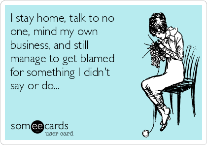 I stay home, talk to no one, mind my own business, and still manage to get blamed for something I didn't say or do...