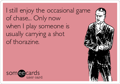I still enjoy the occasional game of chase... Only now when I play someone is usually carrying a shot of thorazine.