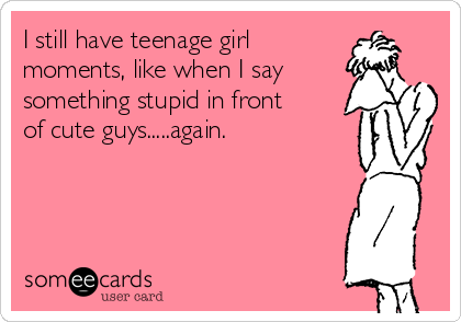 I still have teenage girl  moments, like when I say something stupid in front  of cute guys.....again.