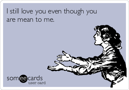 I Still Love You Even Though You Are Mean To Me News Ecard