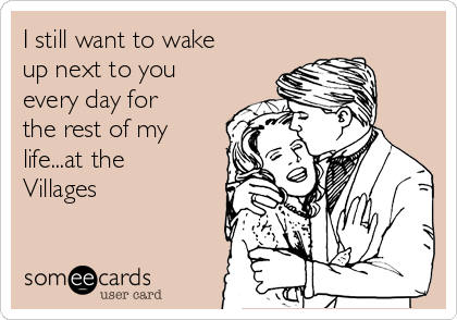 I still want to wake up next to you every day for the rest of my life...at the Villages