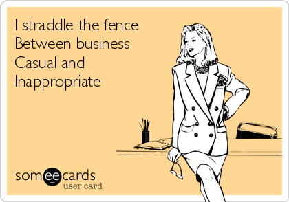 I straddle the fence Between business Casual and  Inappropriate