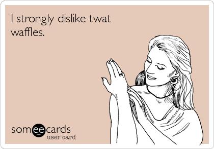 I strongly dislike twat waffles.