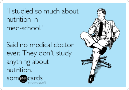 """I studied so much about nutrition in med-school.""  Said no medical doctor ever. They don't study anything about nutrition."