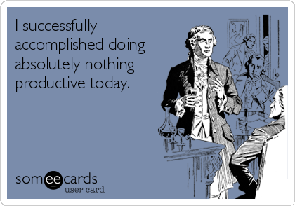 I successfully accomplished doing absolutely nothing productive today.