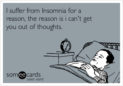 I suffer from Insomnia for a reason, the reason is i can't get you out of thoughts.