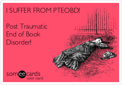 I SUFFER FROM PTEOBD!  Post Traumatic End of Book Disorder!