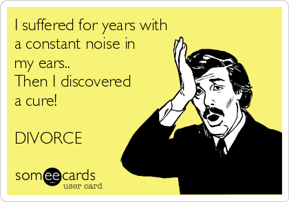 I suffered for years with a constant noise in my ears.. Then I discovered a cure!  DIVORCE