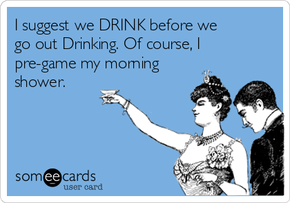 I suggest we DRINK before we go out Drinking. Of course, I pre-game my morning shower.