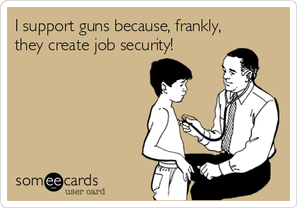I support guns because, frankly, they create job security!