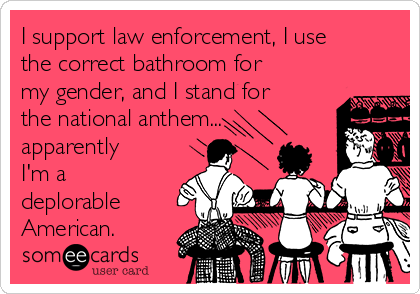 I support law enforcement, I use the correct bathroom for my gender, and I stand for the national anthem... apparently I'm a deplorable American.