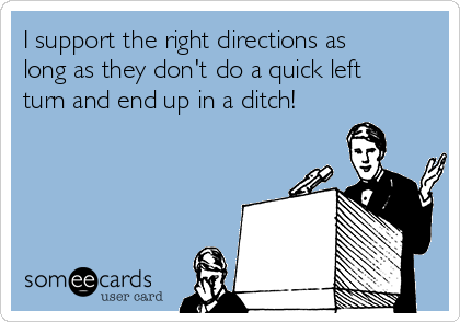 I support the right directions as long as they don't do a quick left turn and end up in a ditch!