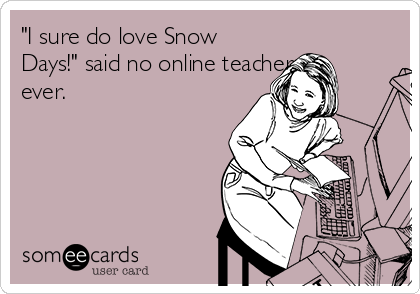"""I sure do love Snow Days!"" said no online teacher ever."