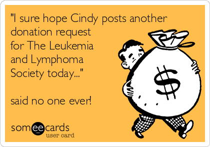 """I sure hope Cindy posts another donation request for The Leukemia and Lymphoma Society today...""  said no one ever!"