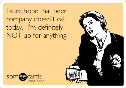 I sure hope that beer  company doesn't call today.  I'm definitely NOT up for anything.