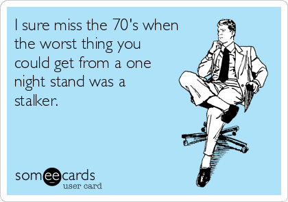 I sure miss the 70's when the worst thing you could get from a one night stand was a stalker.