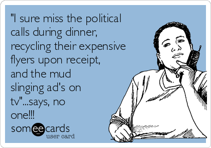 """""""I sure miss the political calls during dinner, recycling their expensive flyers upon receipt, and the mud slinging ad's on tv""""...says, no one!!!"""