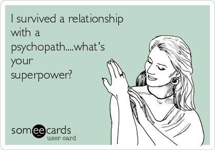 I survived a relationship with a psychopath....what's your superpower?