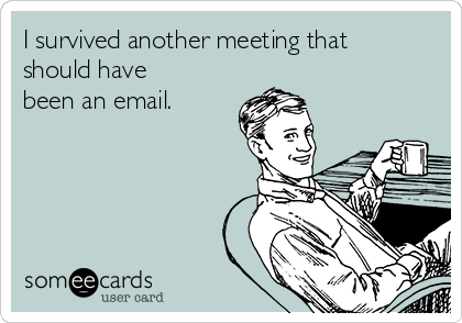 http://cdn.someecards.com/someecards/usercards/i-survived-another-meeting-that-should-have-been-an-email-c3c81.png