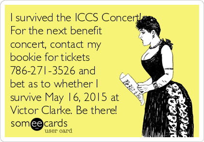 I survived the ICCS Concert!   For the next benefit concert, contact my bookie for tickets 786-271-3526 and bet as to whether I survive May 16, 2015 at Victor Clarke. Be there!
