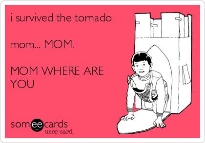 i survived the tornado  mom... MOM.  MOM WHERE ARE YOU