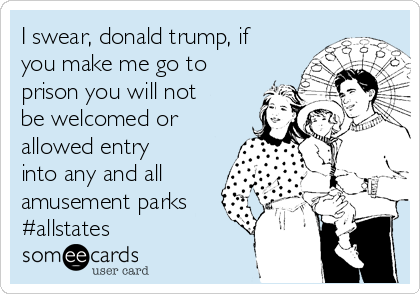 I swear, donald trump, if you make me go to prison you will not be welcomed or allowed entry into any and all amusement parks #allstates