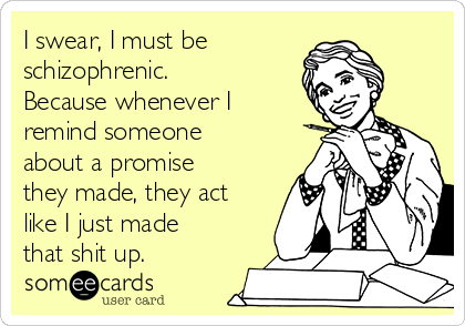 I swear, I must be  schizophrenic.  Because whenever I remind someone about a promise they made, they act like I just made that shit up.