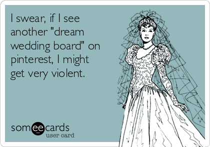 """I swear, if I see another """"dream wedding board"""" on pinterest, I might get very violent."""