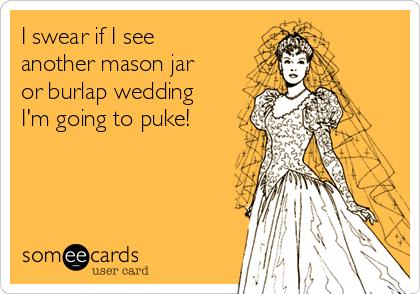 I swear if I see another mason jar or burlap wedding I'm going to puke!