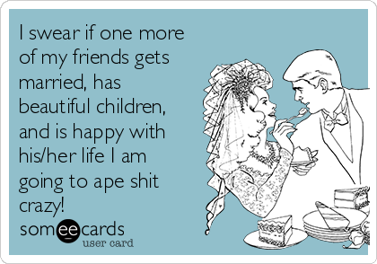 I swear if one more of my friends gets married, has beautiful children, and is happy with his/her life I am going to ape shit crazy!