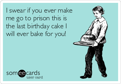 I swear if you ever make me go to prison this is the last birthday cake I will ever bake for you!