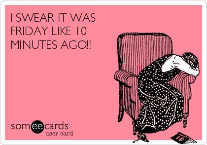 I SWEAR IT WAS FRIDAY LIKE 10 MINUTES AGO!!