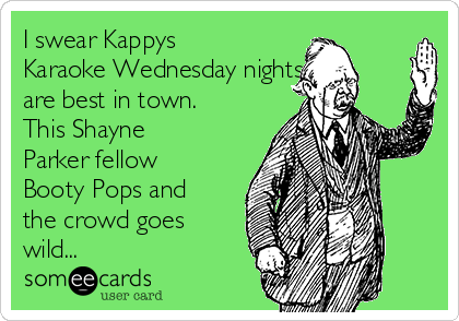 I swear Kappys Karaoke Wednesday nights are best in town. This Shayne Parker fellow Booty Pops and the crowd goes wild...