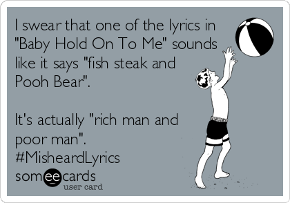 """I swear that one of the lyrics in """"Baby Hold On To Me"""" sounds like it says """"fish steak and Pooh Bear"""".  It's actually """"rich man and poor man"""". #MisheardLyrics"""