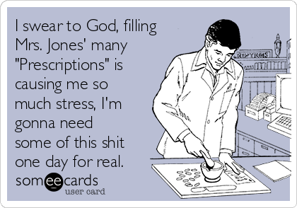"""I swear to God, filling Mrs. Jones' many """"Prescriptions"""" is causing me so much stress, I'm gonna need some of this shit one day for real."""