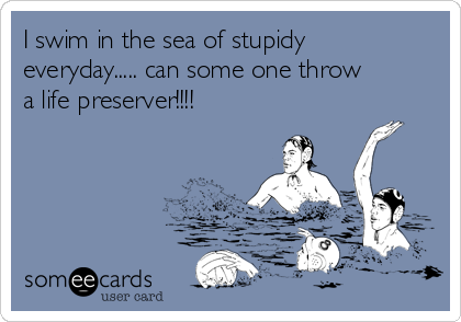 I swim in the sea of stupidy everyday..... can some one throw a life preserver!!!!
