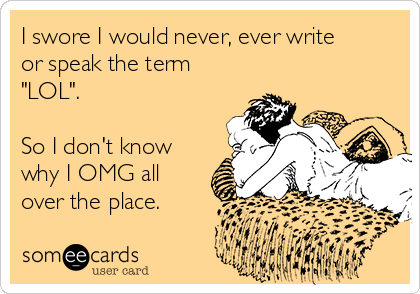 "I swore I would never, ever write or speak the term ""LOL"".   So I don't know why I OMG all over the place."