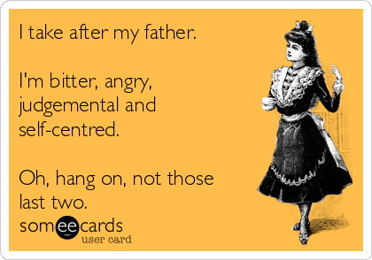 I take after my father.  I'm bitter, angry, judgemental and self-centred.  Oh, hang on, not those last two.