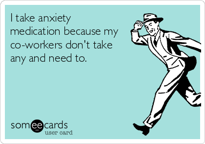 I take anxiety medication because my co-workers don't take any and need to.