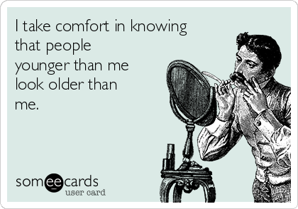 I take comfort in knowing that people younger than me look older than me.