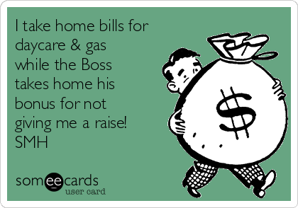 I take home bills for daycare & gas while the Boss takes home his bonus for not giving me a raise!  SMH