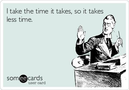 I take the time it takes, so it takes less time.
