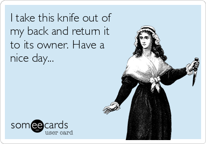 I take this knife out of my back and return it to its owner. Have a nice day...